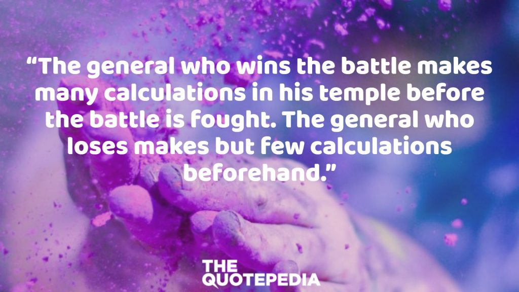 """""""The general who wins the battle makes many calculations in his temple before the battle is fought. The general who loses makes but few calculations beforehand."""""""