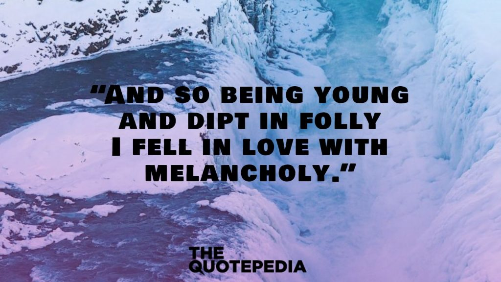"""And so being young and dipt in folly I fell in love with melancholy."""