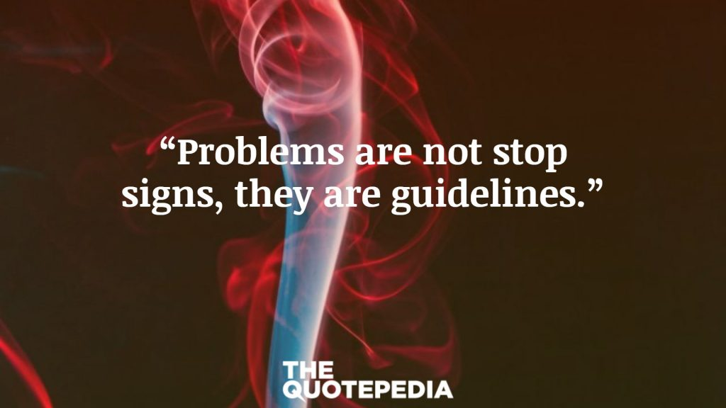 """""""Problems are not stop signs, they are guidelines."""""""