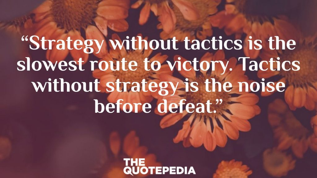 """""""Strategy without tactics is the slowest route to victory. Tactics without strategy is the noise before defeat."""""""