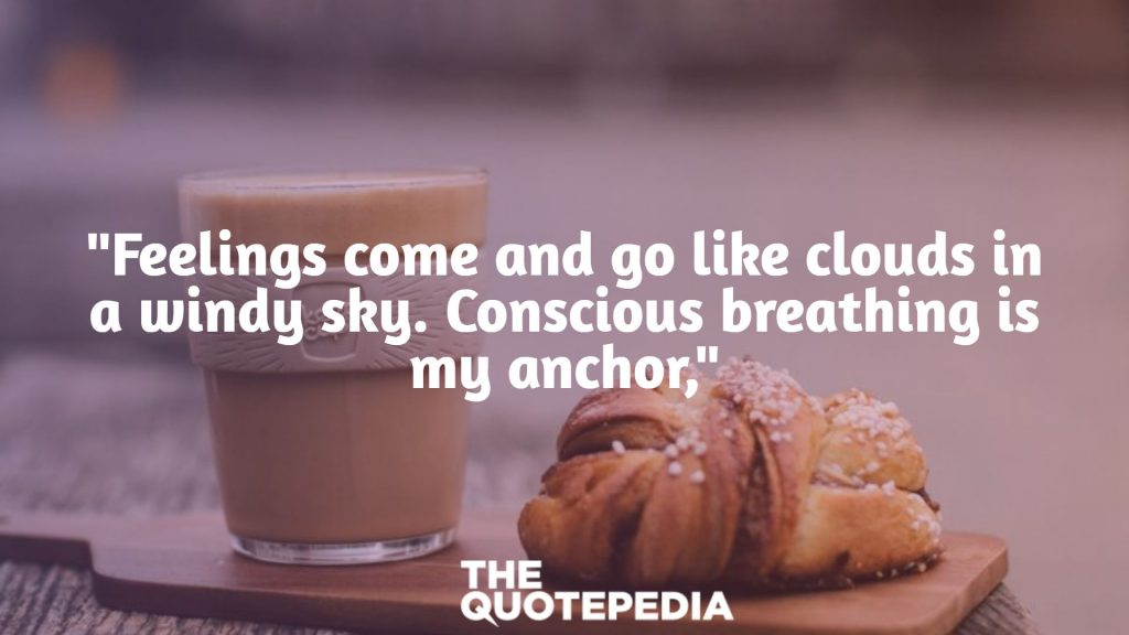 """""""Feelings come and go like clouds in a windy sky. Conscious breathing is my anchor,"""""""