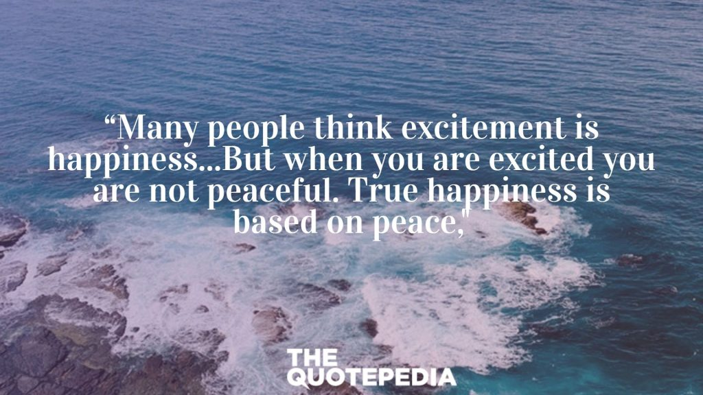 """""""Many people think excitement is happiness...But when you are excited you are not peaceful. True happiness is based on peace,"""""""