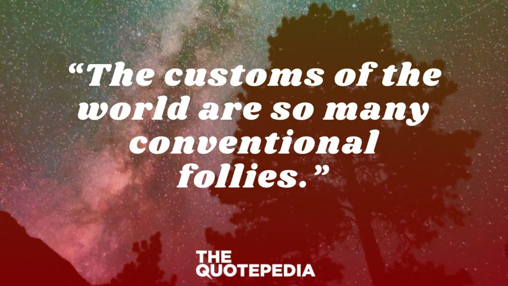 """The customs of the world are so many conventional follies."""