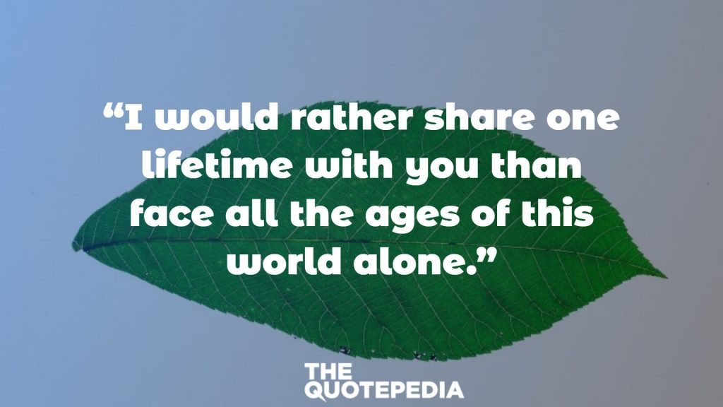 """I would rather share one lifetime with you than face all the ages of this world alone."""