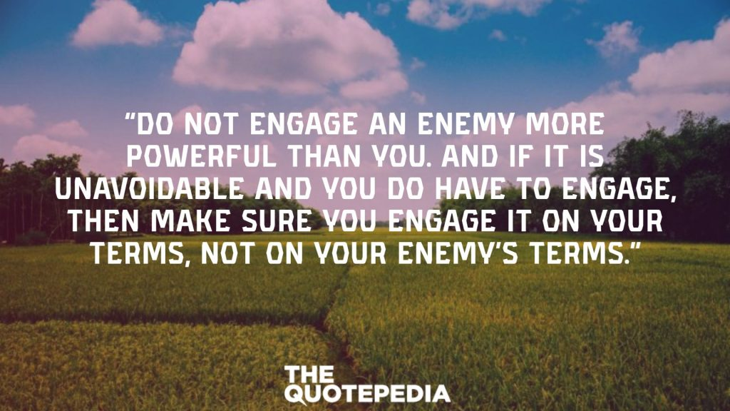 """""""Do not engage an enemy more powerful than you. And if it is unavoidable and you do have to engage, then make sure you engage it on your terms, not on your enemy's terms."""""""