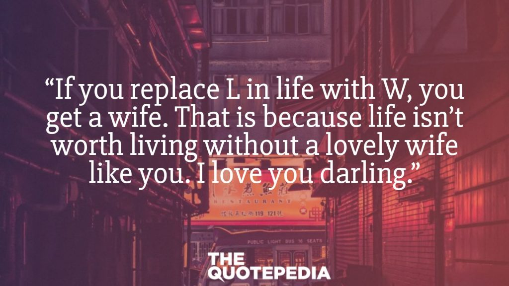 """If you replace L in life with W, you get a wife. That is because life isn't worth living without a lovely wife like you. I love you darling."""