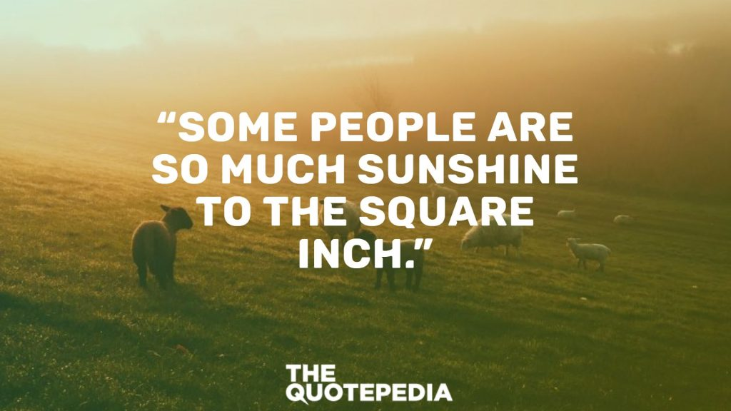 """Some people are so much sunshine to the square inch."""