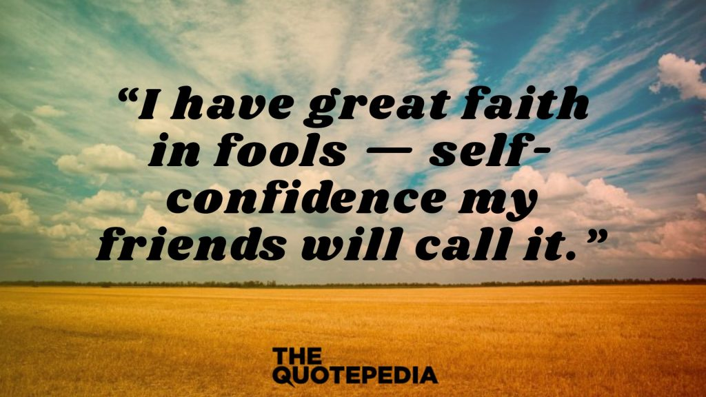 """I have great faith in fools — self-confidence my friends will call it."""