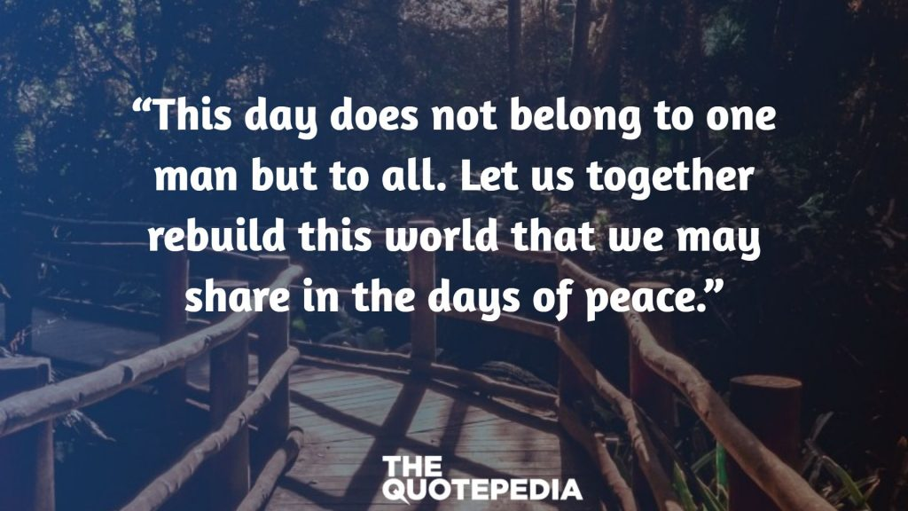 """This day does not belong to one man but to all. Let us together rebuild this world that we may share in the days of peace."""