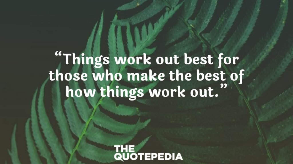 """""""Things work out best for those who make the best of how things work out."""""""