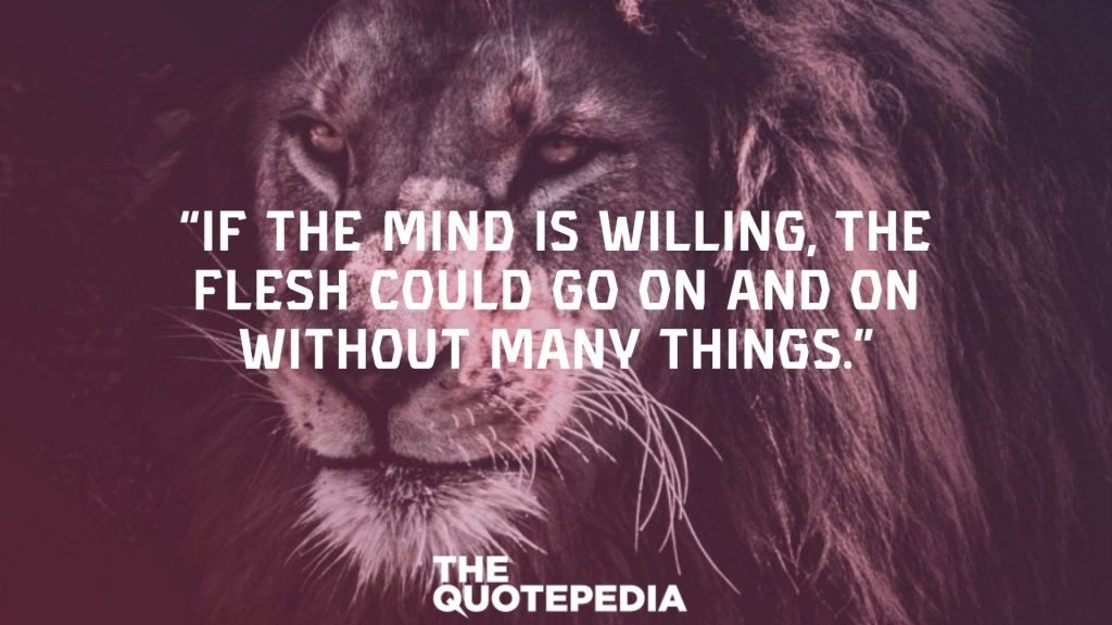 """""""If the mind is willing, the flesh could go on and on without many things."""""""