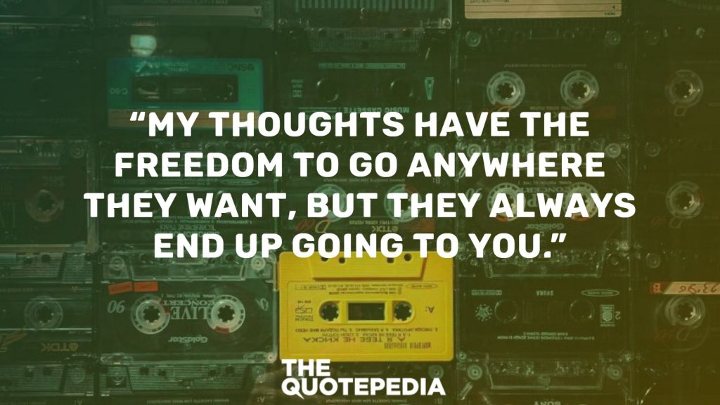 """My thoughts have the freedom to go anywhere they want, but they always end up going to you."""
