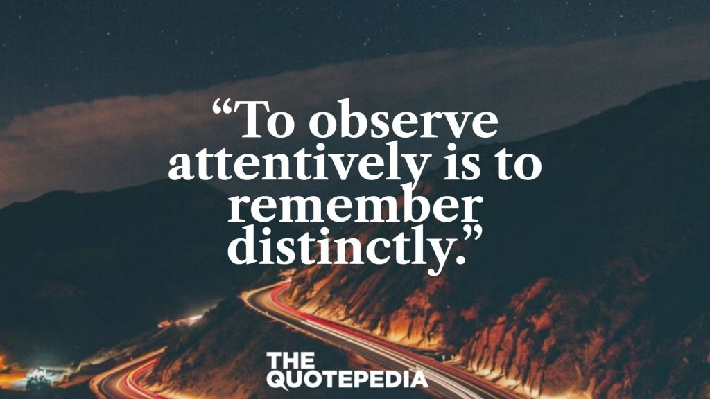 """To observe attentively is to remember distinctly."""