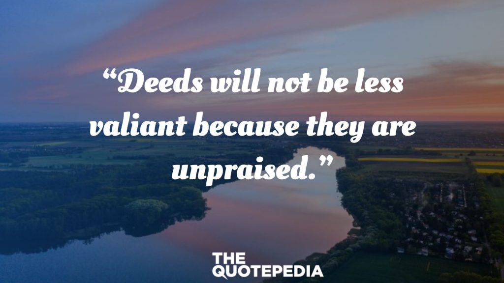 """Deeds will not be less valiant because they are unpraised."""