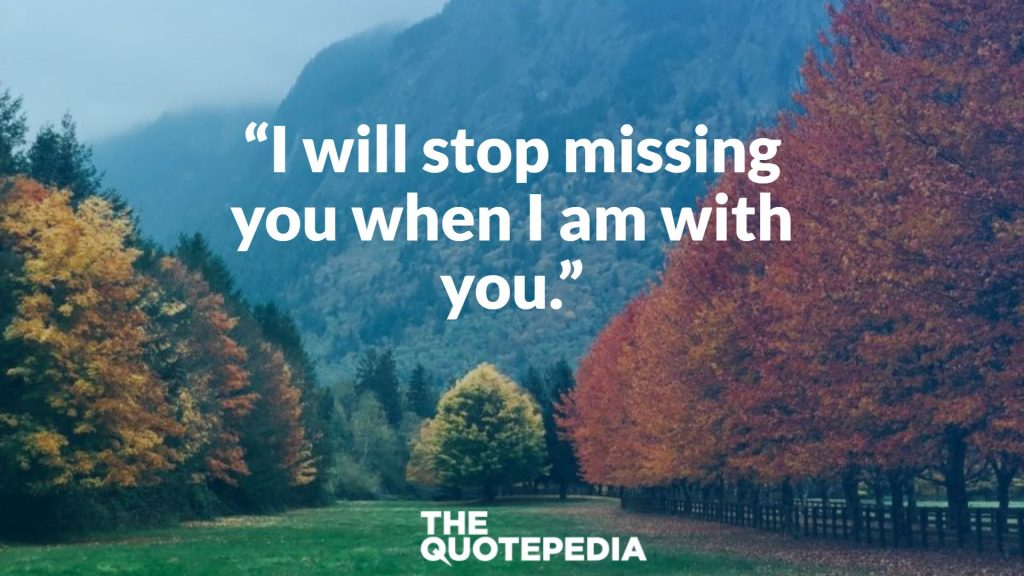 """I will stop missing you when I am with you."""