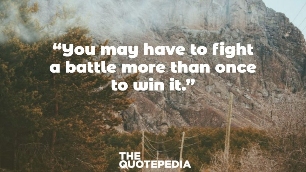 """""""You may have to fight a battle more than once to win it."""""""