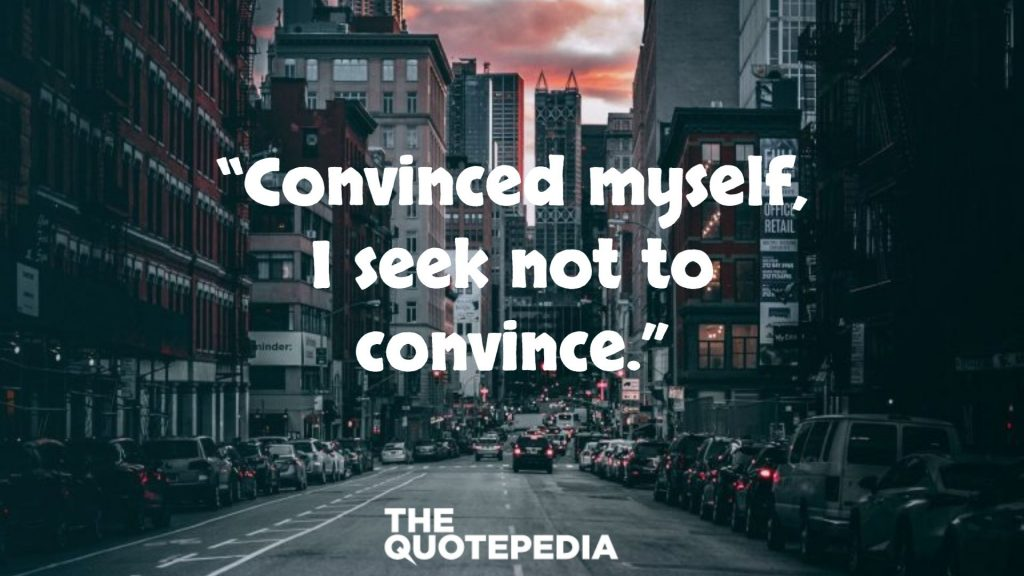 """Convinced myself, I seek not to convince."""
