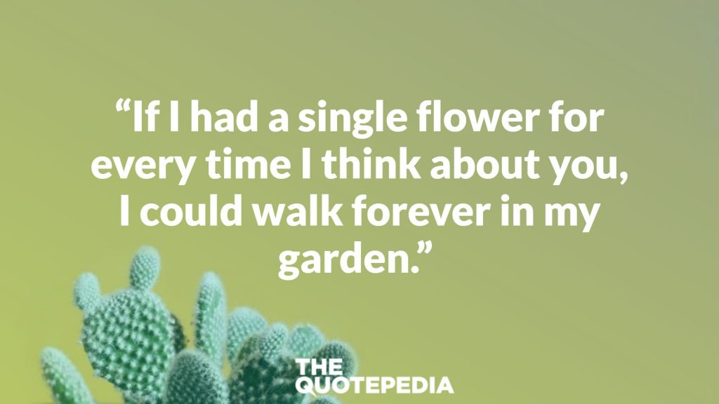 """If I had a single flower for every time I think about you, I could walk forever in my garden."""