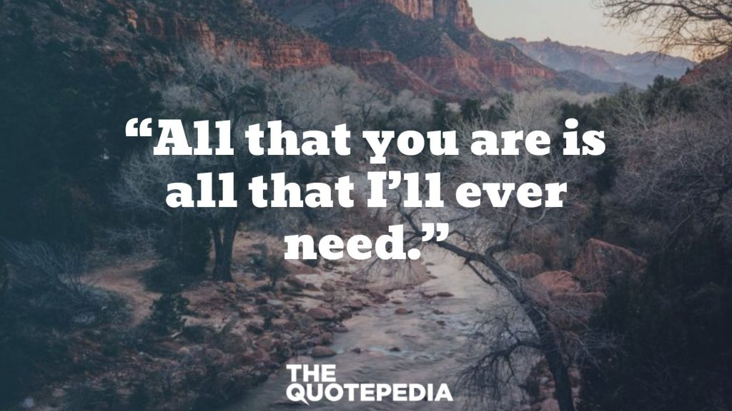 """All that you are is all that I'll ever need."""