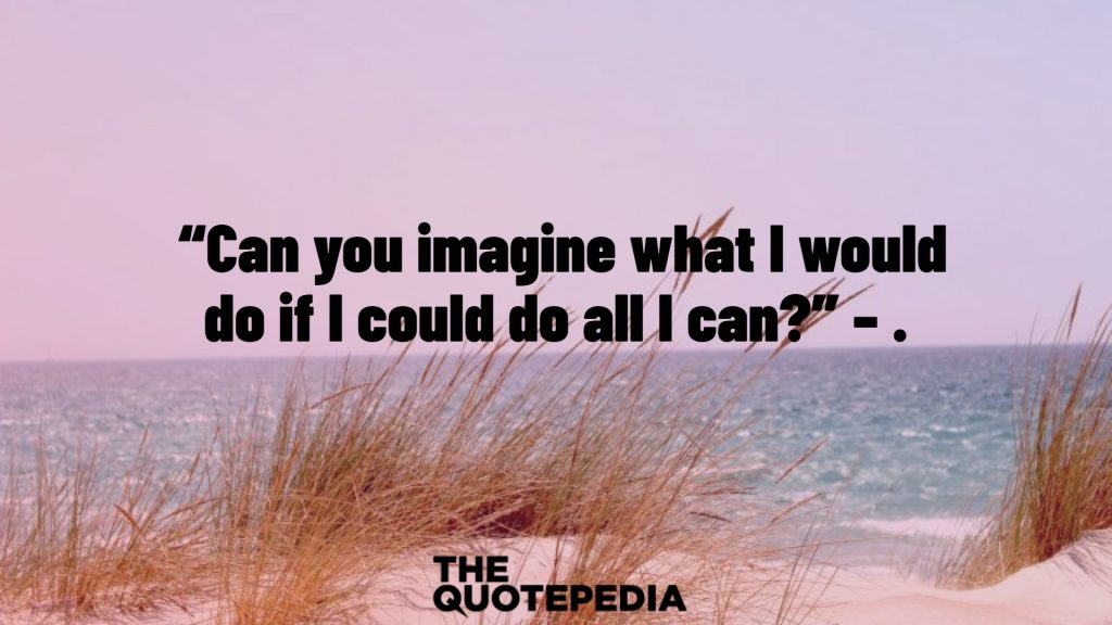 """""""Can you imagine what I would do if I could do all I can?"""" – ."""