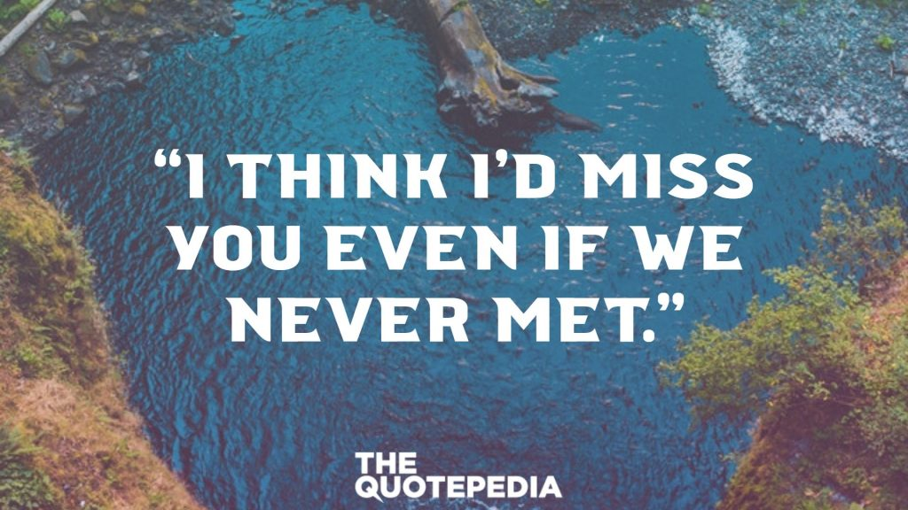 """I think I'd miss you even if we never met."""