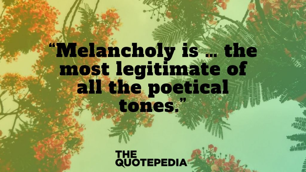 """Melancholy is … the most legitimate of all the poetical tones."""
