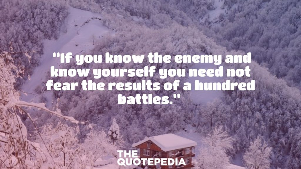 """""""If you know the enemy and know yourself you need not fear the results of a hundred battles."""""""