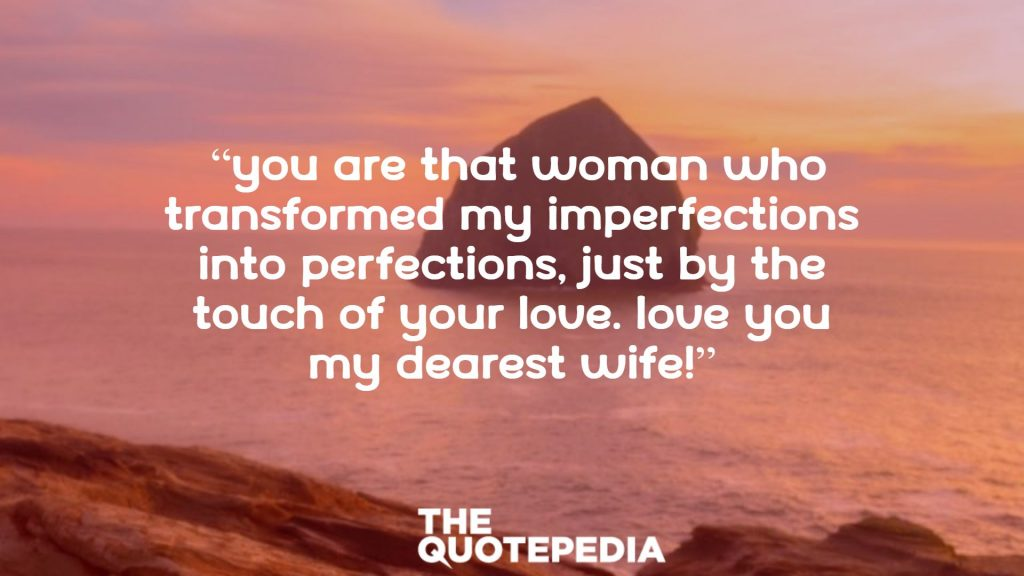 """You are that woman who transformed my imperfections into perfections, just by the touch of your love. Love you my dearest wife!"""