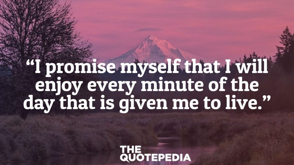 """""""I promise myself that I will enjoy every minute of the day that is given me to live."""""""