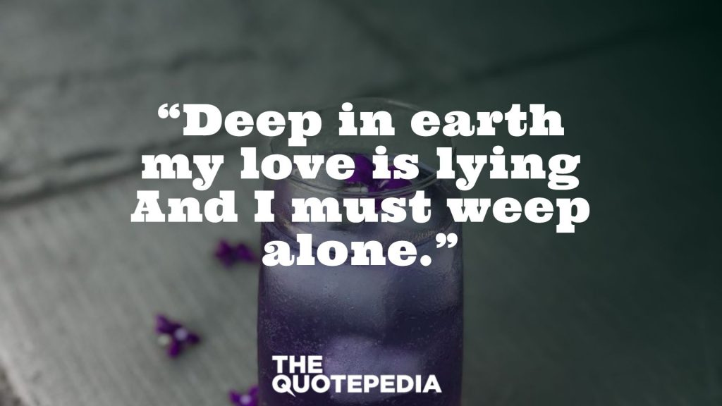 """Deep in earth my love is lying And I must weep alone."""