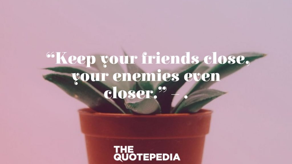 """""""Keep your friends close, your enemies even closer."""" – ."""