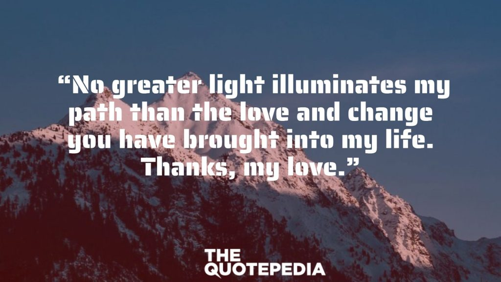 """No greater light illuminates my path than the love and change you have brought into my life. Thanks, my love."""