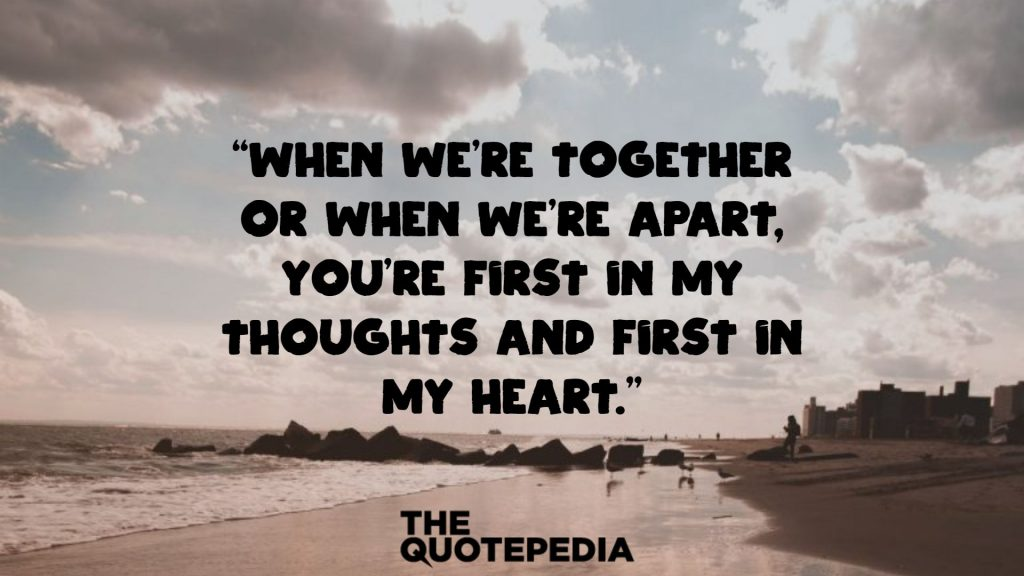 """When we're together or when we're apart, you're first in my thoughts and first in my heart."""