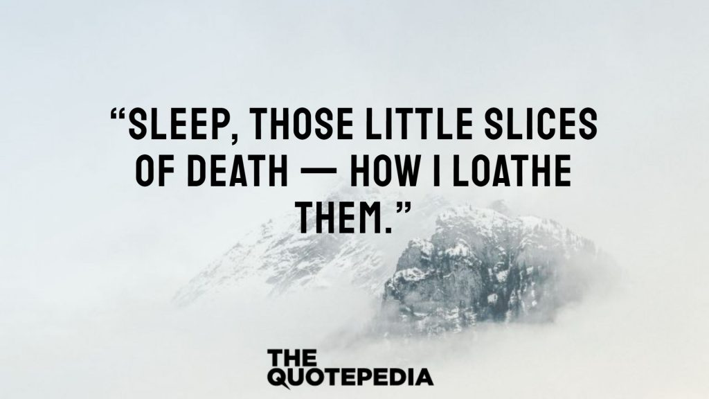 """Sleep, those little slices of death — how I loathe them."""