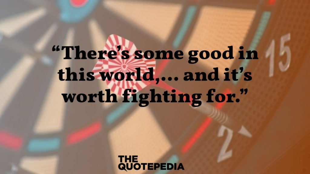 """There's some good in this world,… and it's worth fighting for."""