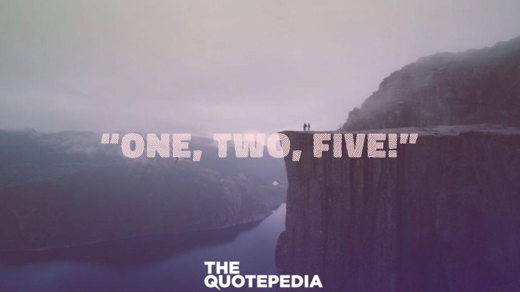"""""""One, two, five!"""""""
