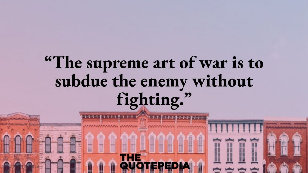 """""""The supreme art of war is to subdue the enemy without fighting."""""""