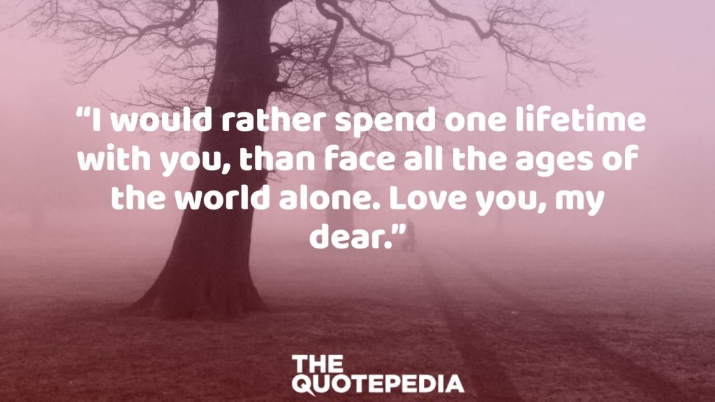 """I would rather spend one lifetime with you, than face all the ages of the world alone. Love you, my dear."""