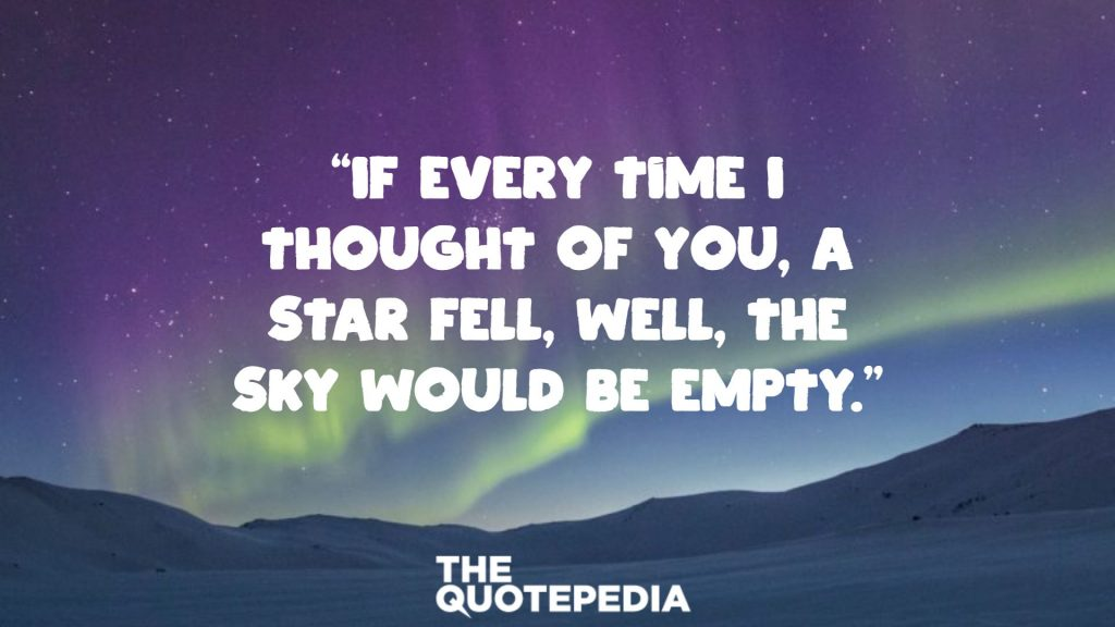 """If every time I thought of you, a star fell, well, the sky would be empty."""