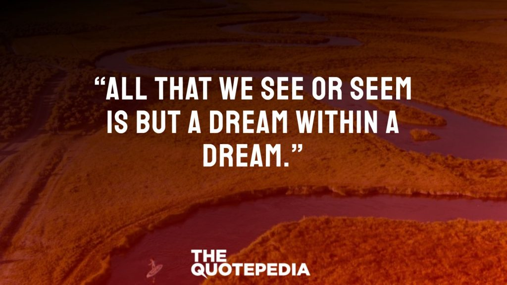 """All that we see or seem Is but a dream within a dream."""