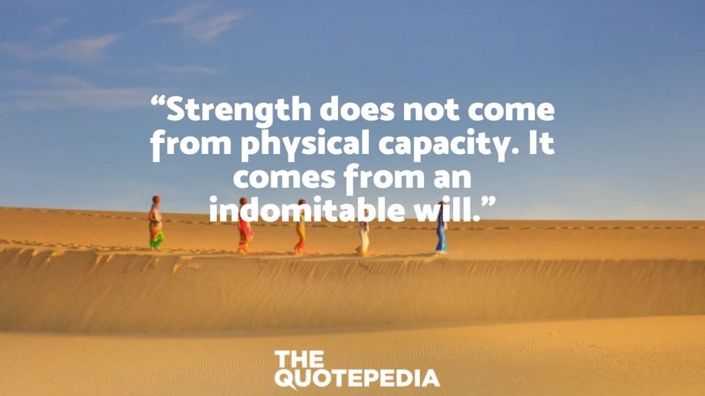 """""""Strength does not come from physical capacity. It comes from an indomitable will."""""""