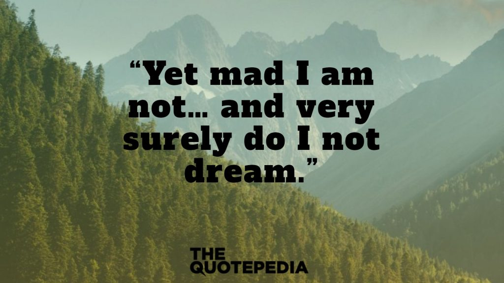 """Yet mad I am not… and very surely do I not dream."""