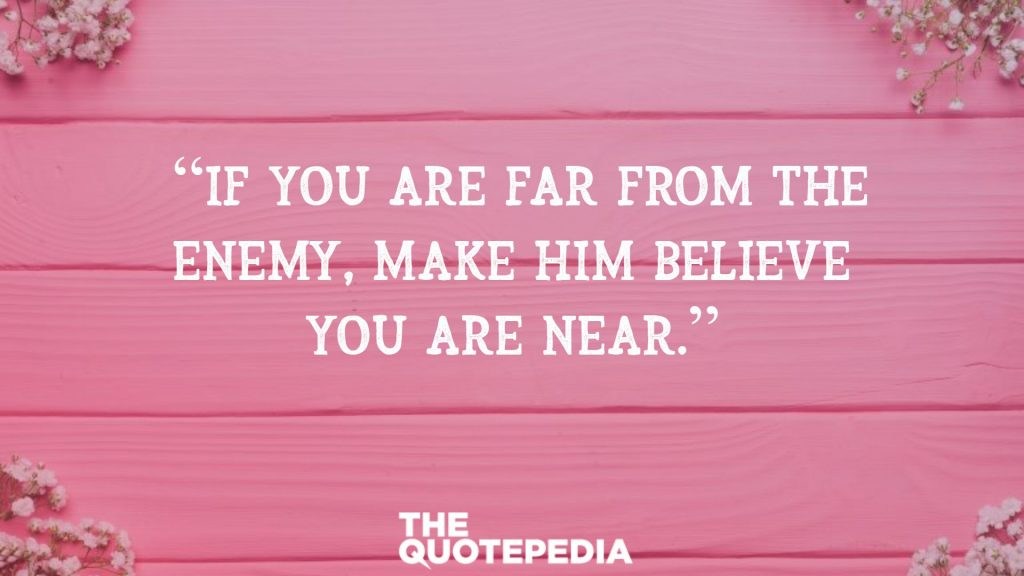 """""""If you are far from the enemy, make him believe you are near."""""""