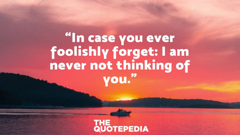 """In case you ever foolishly forget: I am never not thinking of you."""