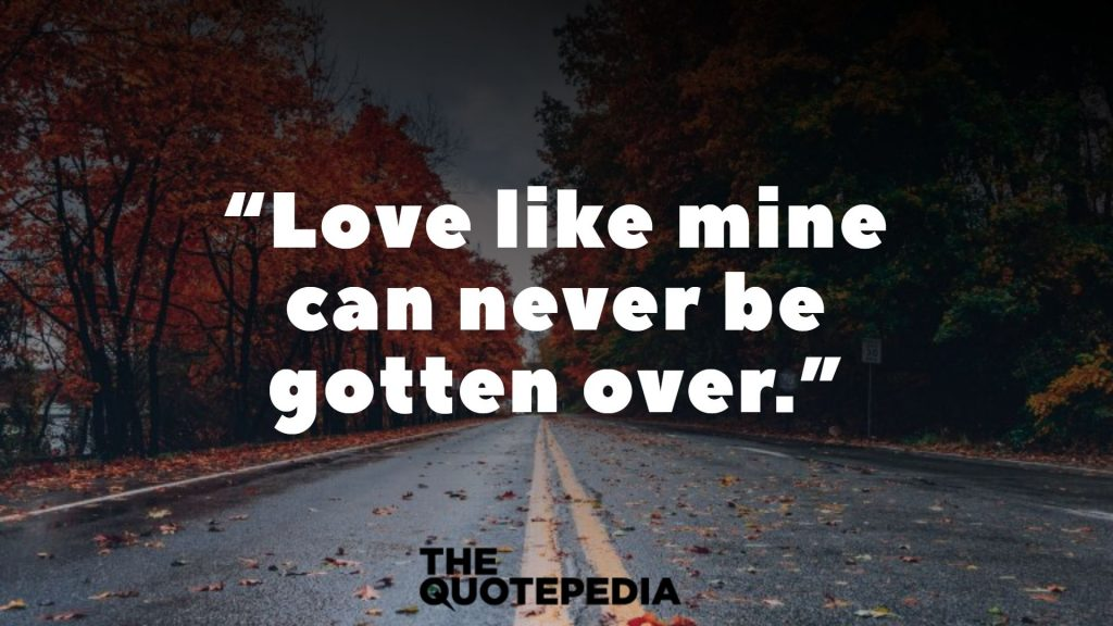 """Love like mine can never be gotten over."""