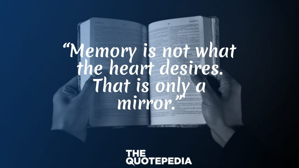 """Memory is not what the heart desires. That is only a mirror."""