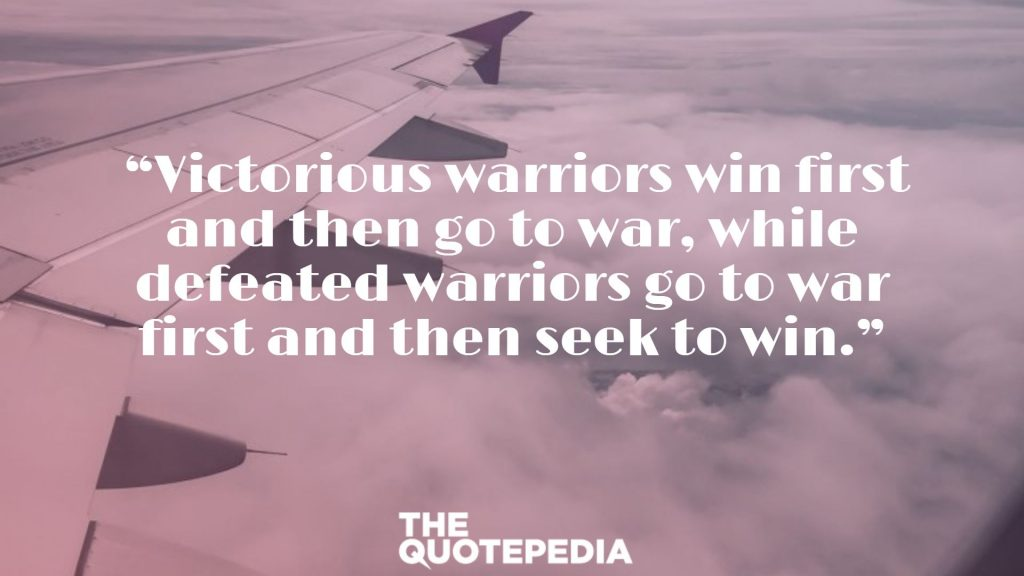"""""""Victorious warriors win first and then go to war, while defeated warriors go to war first and then seek to win."""""""