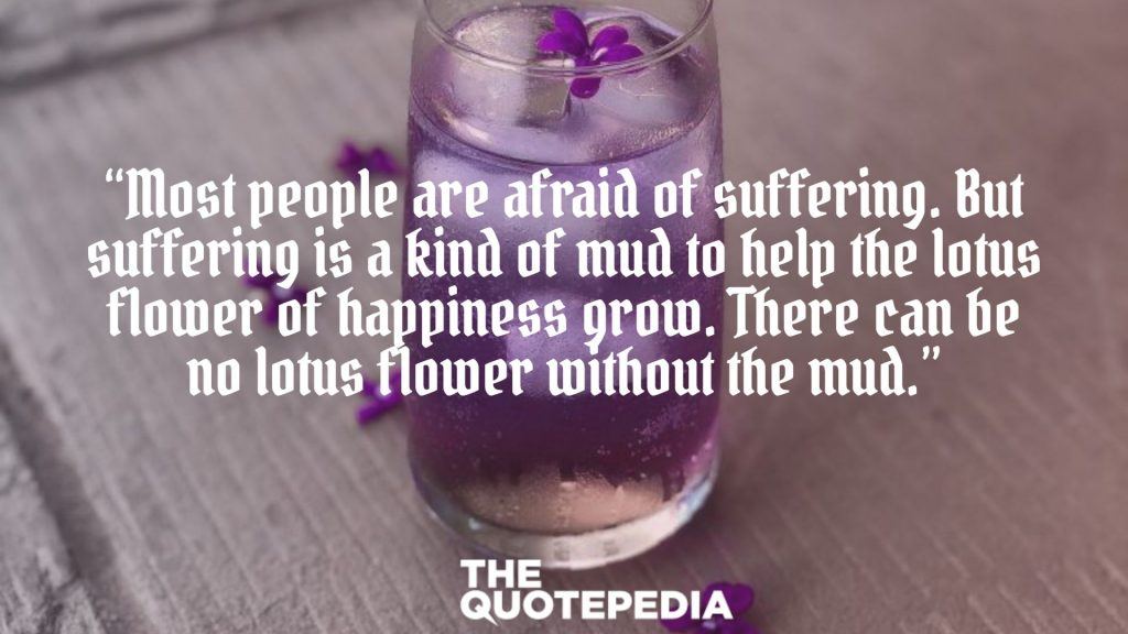 """""""Most people are afraid of suffering. But suffering is a kind of mud to help the lotus flower of happiness grow. There can be no lotus flower without the mud."""""""