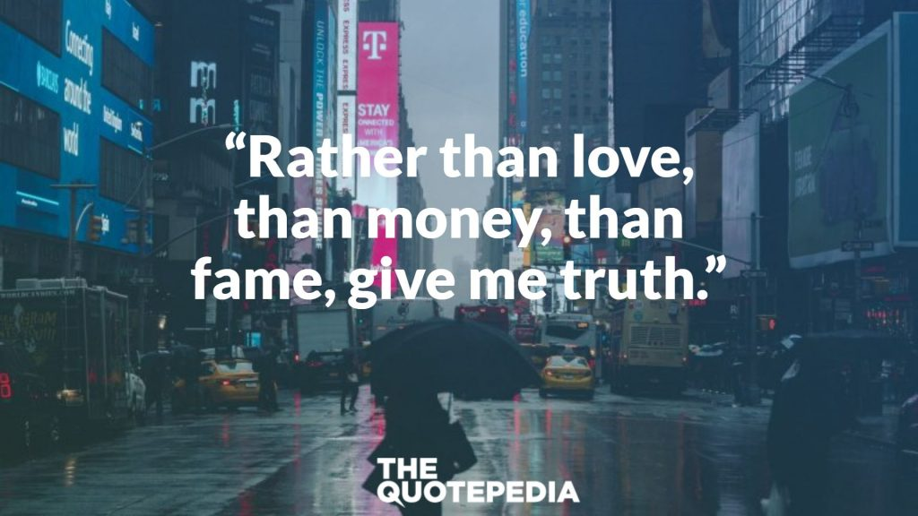 """""""Rather than love, than money, than fame, give me truth."""""""