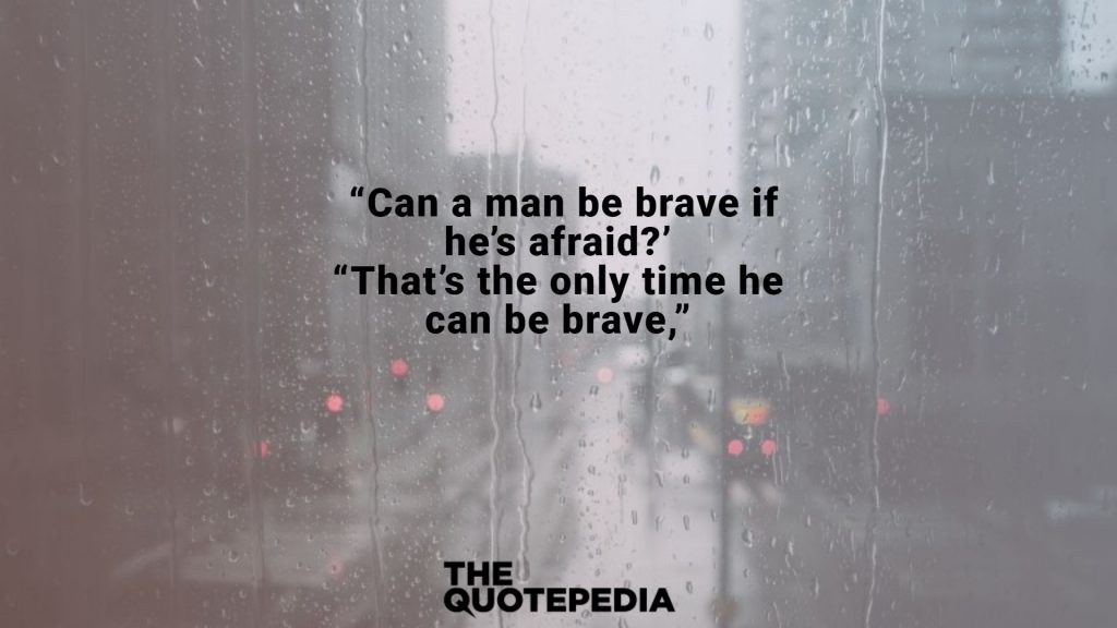 """Can a man be brave if he's afraid?' ""That's the only time he can be brave,"""